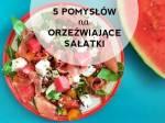 5 pomysłów na orzeźwiające sałatki dobre na upały