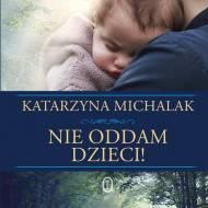 """""""Nie oddam dzieci"""" Katarzyny Michalak"""