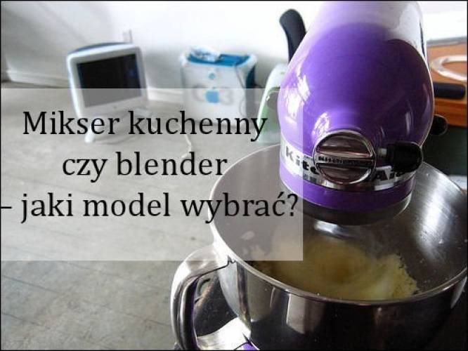 Mikser kuchenny czy blender – jaki model wybrać?