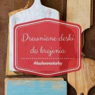 Moje kuchenne skarby - Drewniane deski do krojenia (mam 15!)