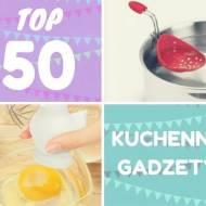 TOP 50 - Gadżety kuchenne, które chciałabyś mieć!