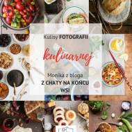 Kulisy fotografii kulinarnej: Jak robi zdjęcia Monika z bloga Z chaty na końcu wsi +LP