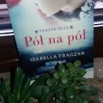 """""""Pół na pół"""" Izabella Frączyk"""