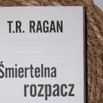 ŚMIERTELNA ROZPACZ - T. R. RAGAN
